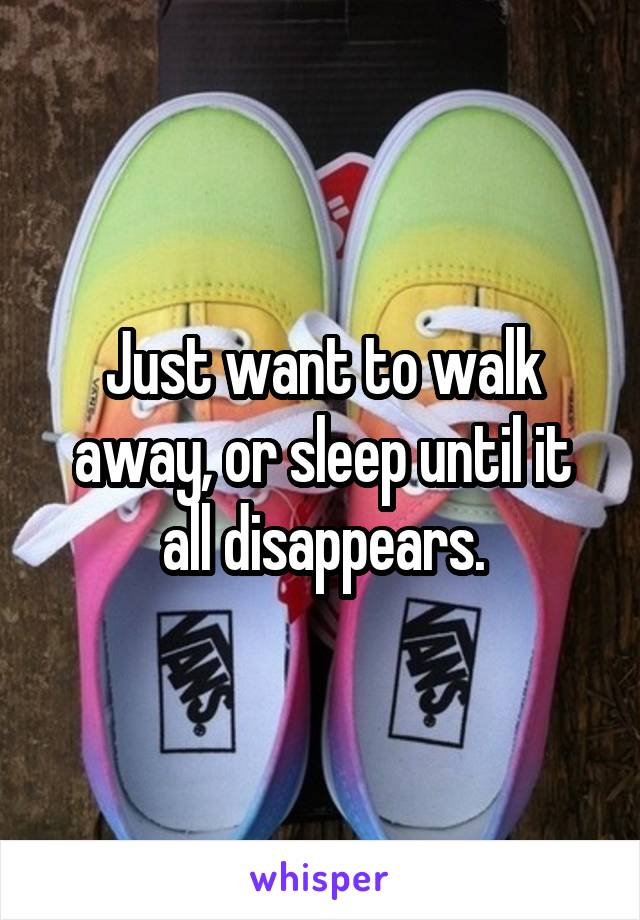 Just want to walk away, or sleep until it all disappears.