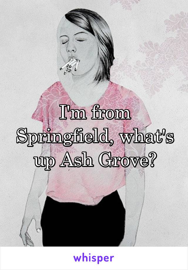I'm from Springfield, what's up Ash Grove?
