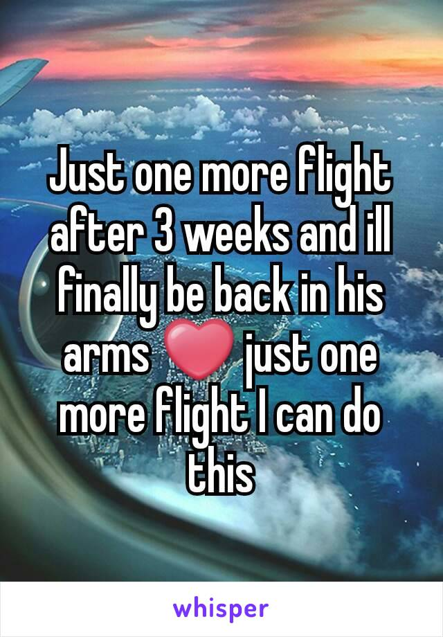 Just one more flight after 3 weeks and ill finally be back in his arms ❤ just one more flight I can do this