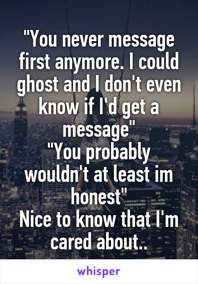 """""""You never message first anymore. I could ghost and I don't even know if I'd get a message"""" """"You probably wouldn't at least im honest"""" Nice to know that I'm cared about.."""