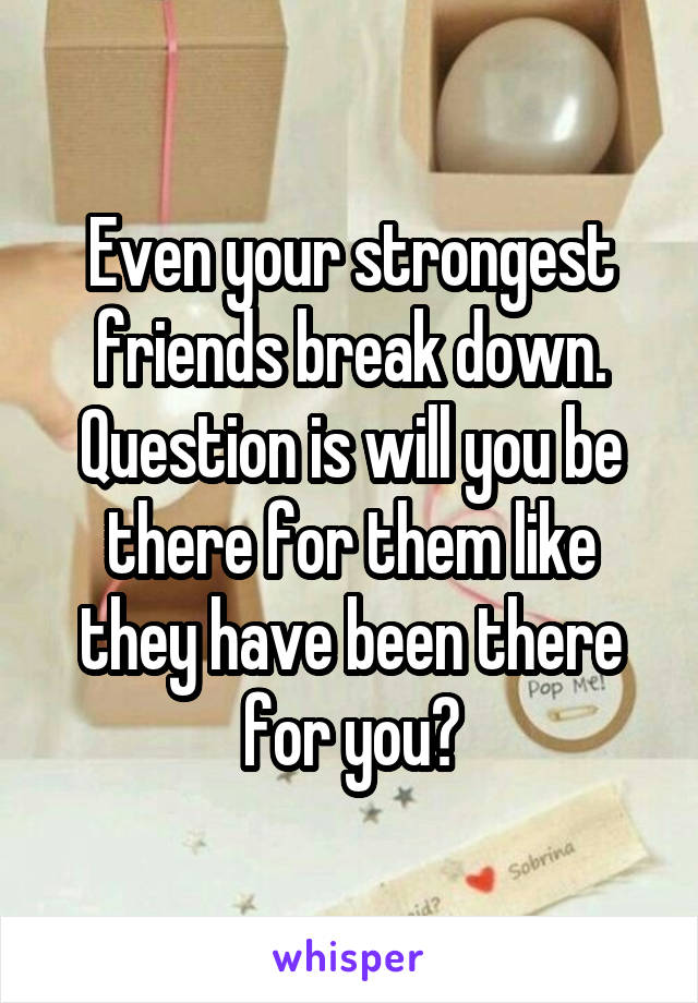 Even your strongest friends break down. Question is will you be there for them like they have been there for you?