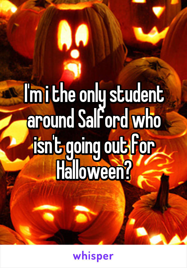 I'm i the only student around Salford who isn't going out for Halloween?