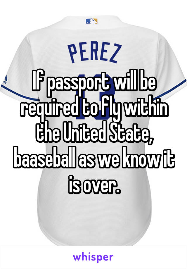 If passport will be required to fly within the United State, baaseball as we know it is over.