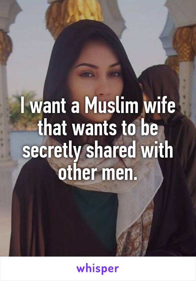 I want a Muslim wife that wants to be secretly shared with other men.