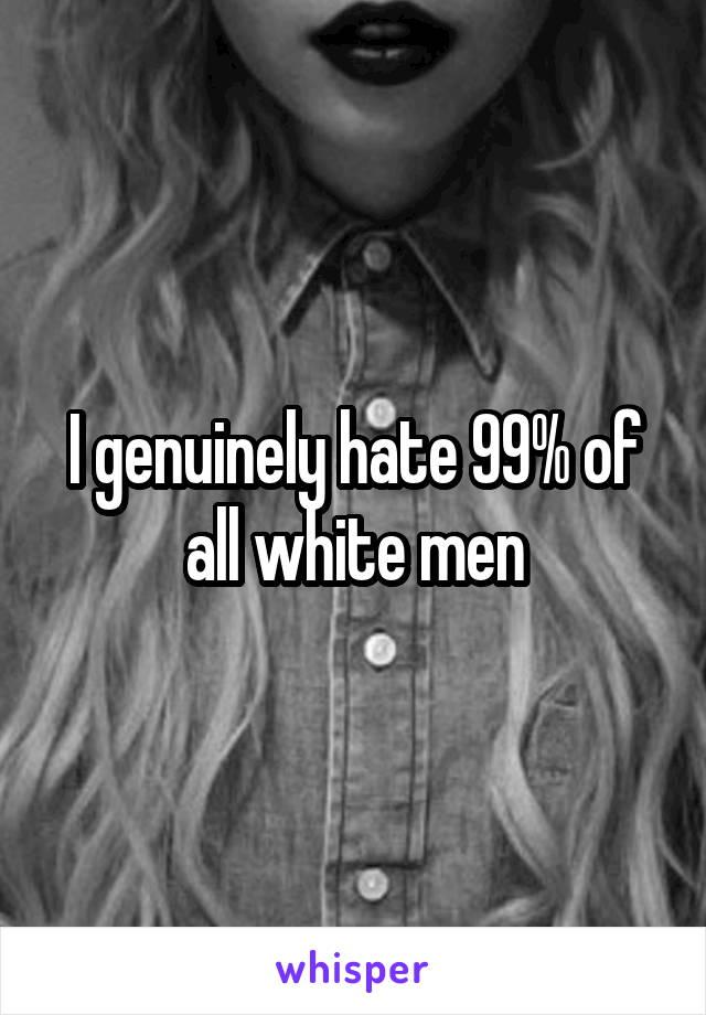 I genuinely hate 99% of all white men