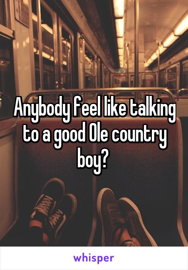 Anybody feel like talking to a good Ole country boy?