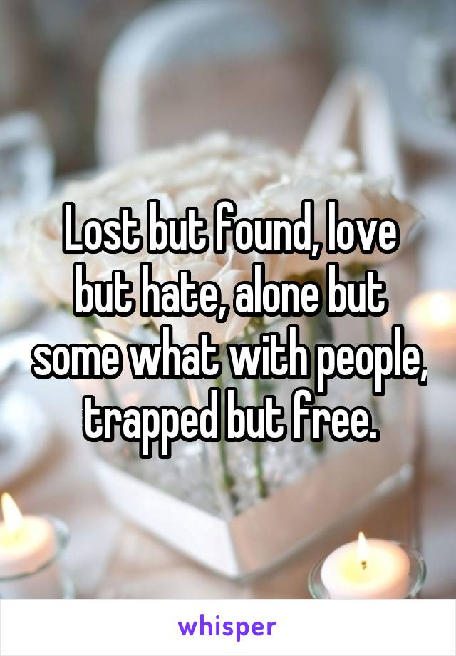 Lost but found, love but hate, alone but some what with people, trapped but free.