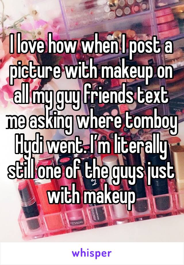 I love how when I post a picture with makeup on all my guy friends text me asking where tomboy Hydi went. I'm literally still one of the guys just with makeup