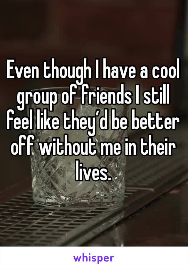 Even though I have a cool group of friends I still feel like they'd be better off without me in their lives.