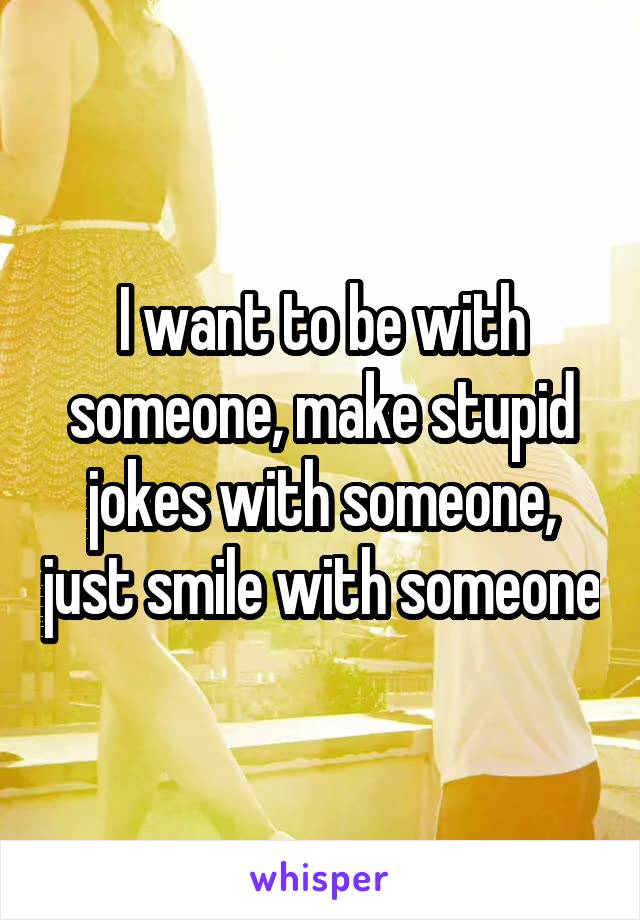 I want to be with someone, make stupid jokes with someone, just smile with someone