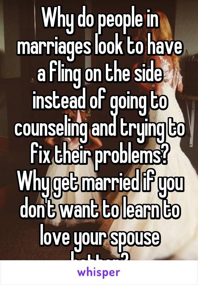 Why do people in marriages look to have a fling on the side instead of going to counseling and trying to fix their problems? Why get married if you don't want to learn to love your spouse better?