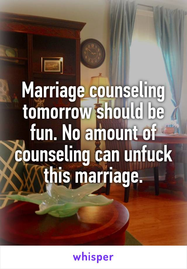 Marriage counseling tomorrow should be fun. No amount of counseling can unfuck this marriage.