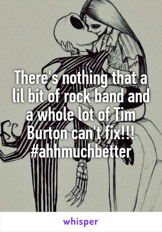 There's nothing that a lil bit of rock band and a whole lot of Tim Burton can't fix!!! #ahhmuchbetter
