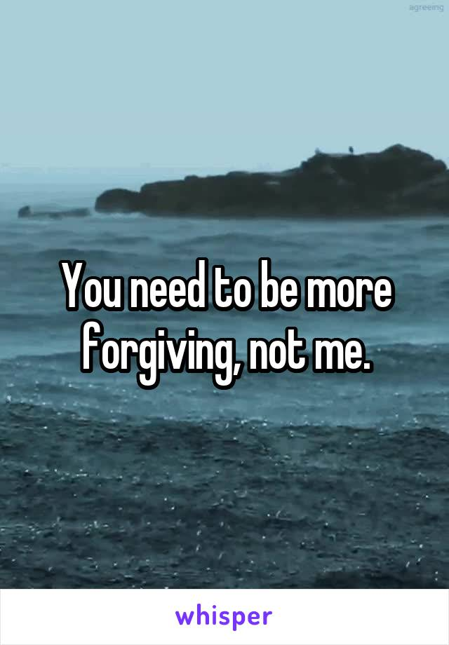 You need to be more forgiving, not me.