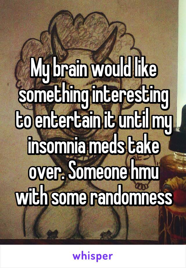 My brain would like something interesting to entertain it until my insomnia meds take over. Someone hmu with some randomness