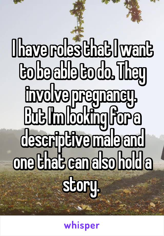 I have roles that I want to be able to do. They involve pregnancy.  But I'm looking for a descriptive male and one that can also hold a story.
