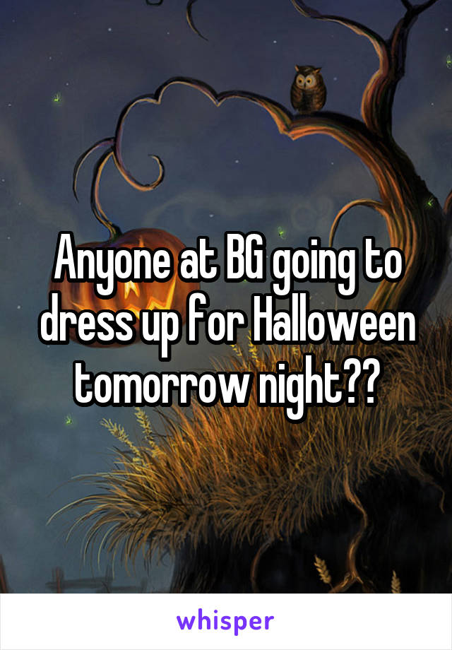 Anyone at BG going to dress up for Halloween tomorrow night??