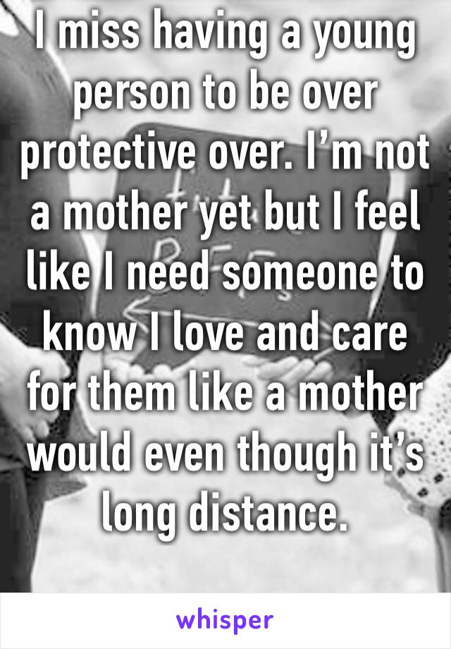 I miss having a young person to be over protective over. I'm not a mother yet but I feel like I need someone to know I love and care for them like a mother would even though it's long distance.