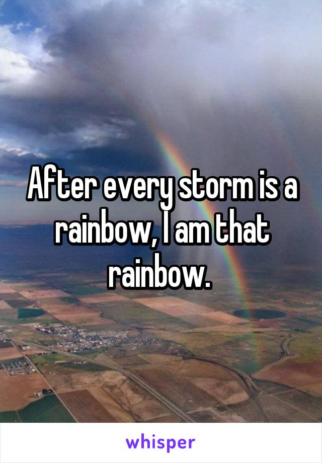 After every storm is a rainbow, I am that rainbow.
