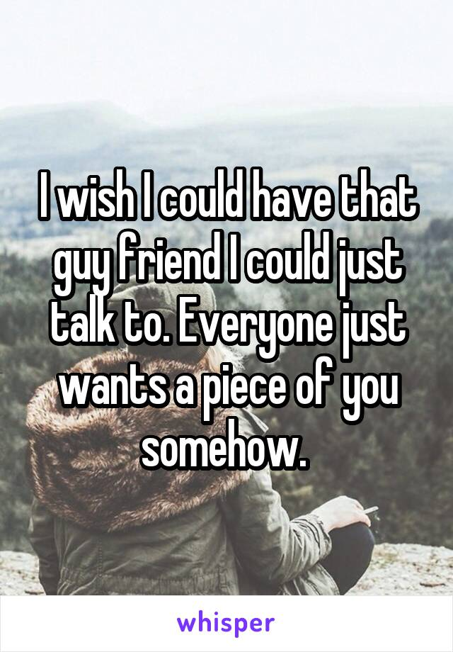 I wish I could have that guy friend I could just talk to. Everyone just wants a piece of you somehow.