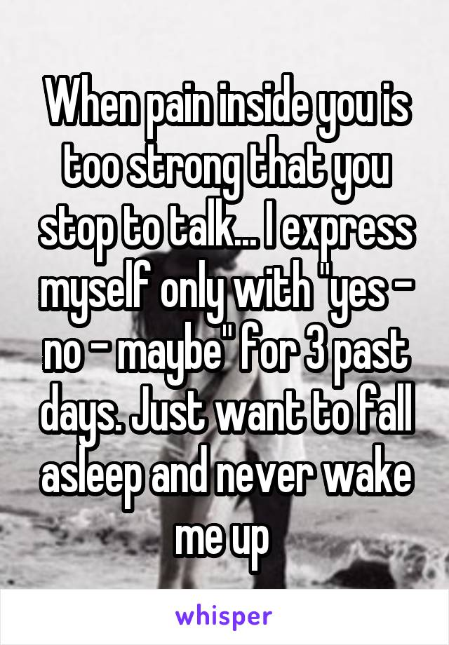 """When pain inside you is too strong that you stop to talk... I express myself only with """"yes - no - maybe"""" for 3 past days. Just want to fall asleep and never wake me up"""