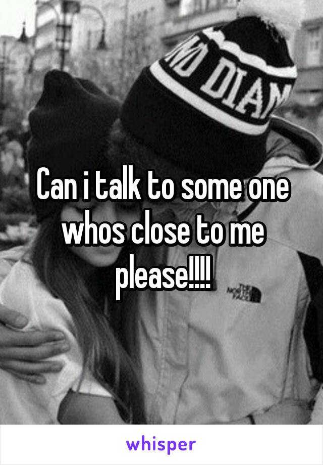 Can i talk to some one whos close to me please!!!!