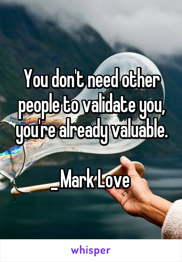 You don't need other people to validate you, you're already valuable.  _ Mark Love