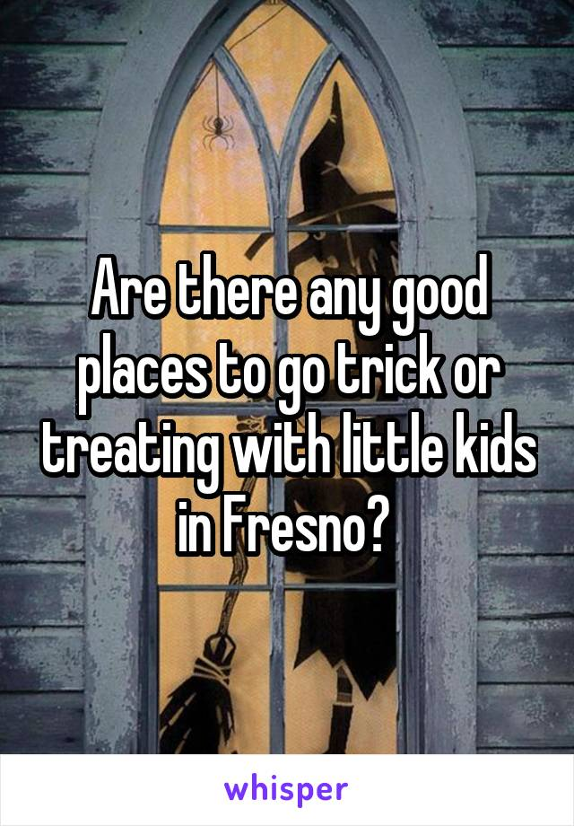 Are there any good places to go trick or treating with little kids in Fresno?