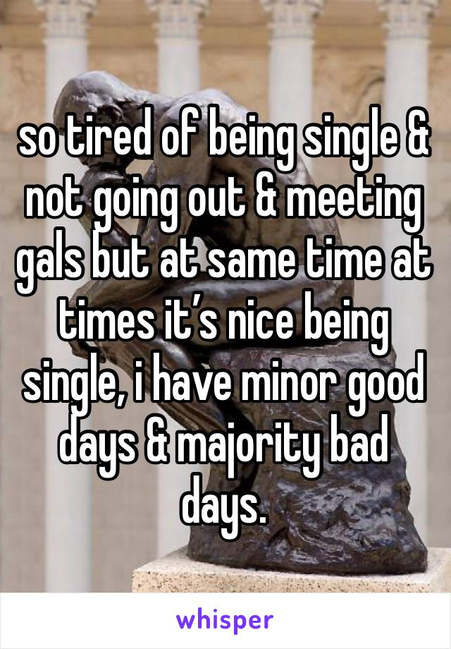 so tired of being single & not going out & meeting gals but at same time at times it's nice being single, i have minor good days & majority bad days.