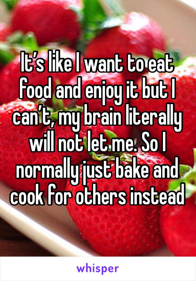 It's like I want to eat food and enjoy it but I can't, my brain literally will not let me. So I normally just bake and cook for others instead