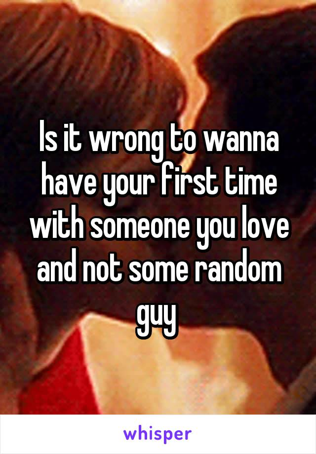 Is it wrong to wanna have your first time with someone you love and not some random guy