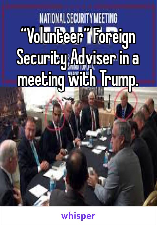 """Volunteer"" Foreign Security Adviser in a meeting with Trump."