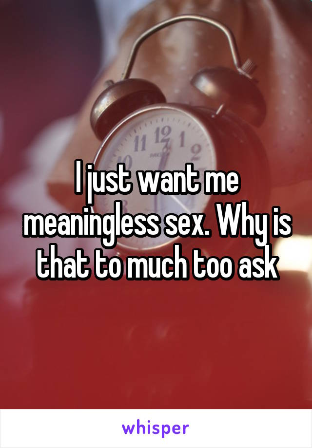 I just want me meaningless sex. Why is that to much too ask