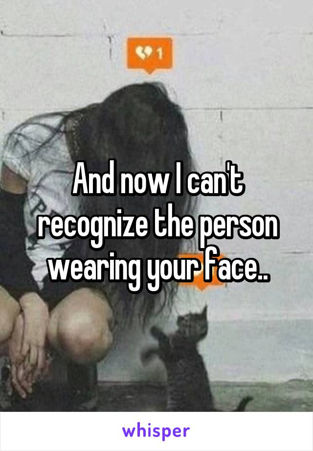 And now I can't recognize the person wearing your face..