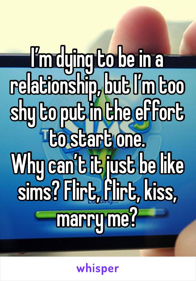 I'm dying to be in a relationship, but I'm too shy to put in the effort to start one.  Why can't it just be like sims? Flirt, flirt, kiss, marry me?