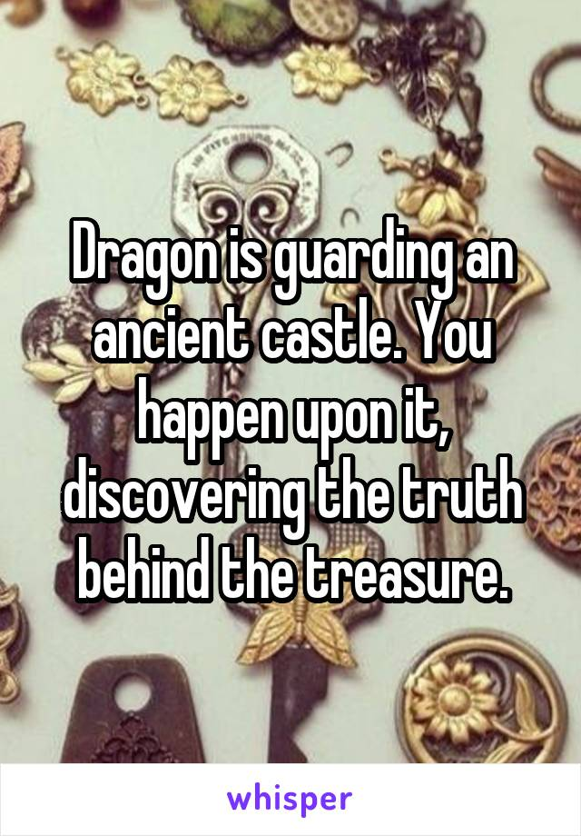 Dragon is guarding an ancient castle. You happen upon it, discovering the truth behind the treasure.