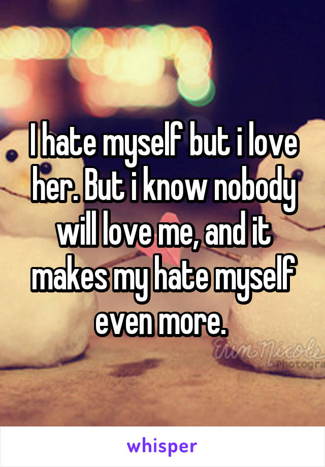 I hate myself but i love her. But i know nobody will love me, and it makes my hate myself even more.
