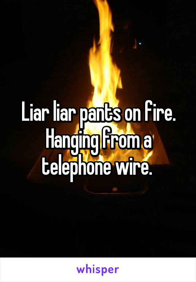 Liar liar pants on fire. Hanging from a telephone wire.
