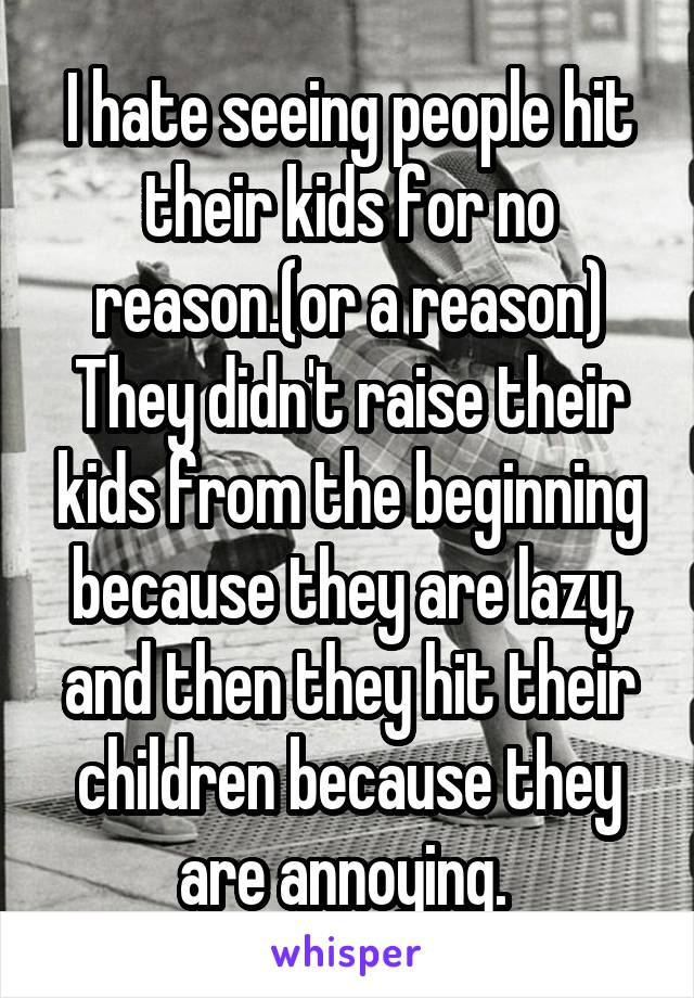 I hate seeing people hit their kids for no reason.(or a reason) They didn't raise their kids from the beginning because they are lazy, and then they hit their children because they are annoying.