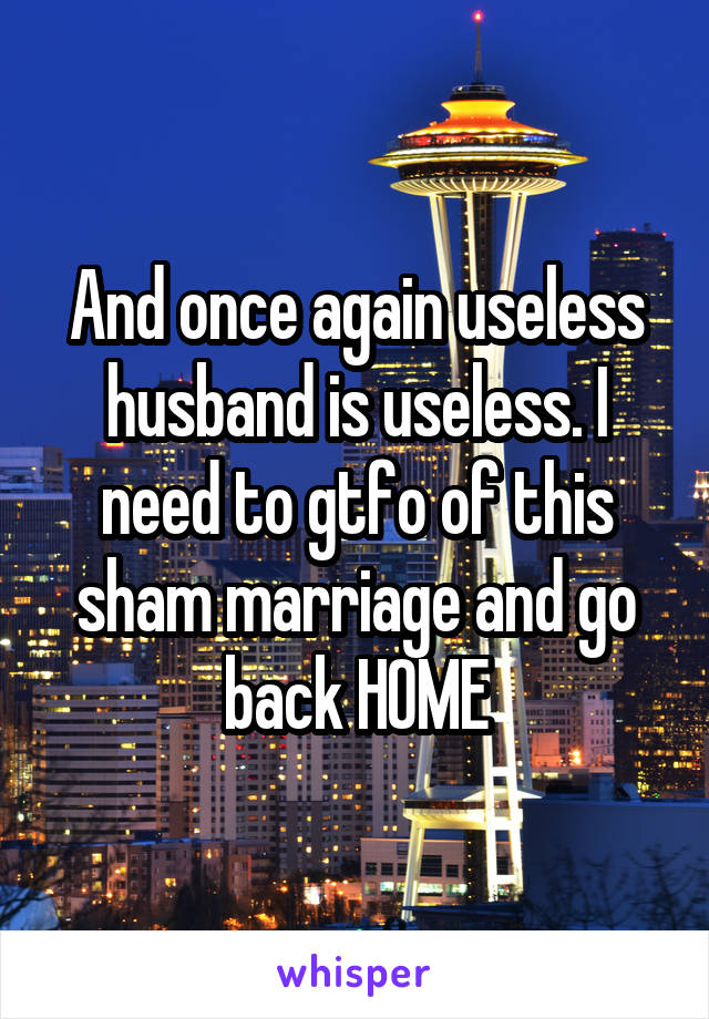 And once again useless husband is useless. I need to gtfo of this sham marriage and go back HOME