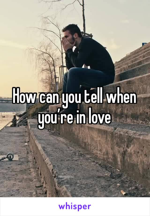 How can you tell when you're in love