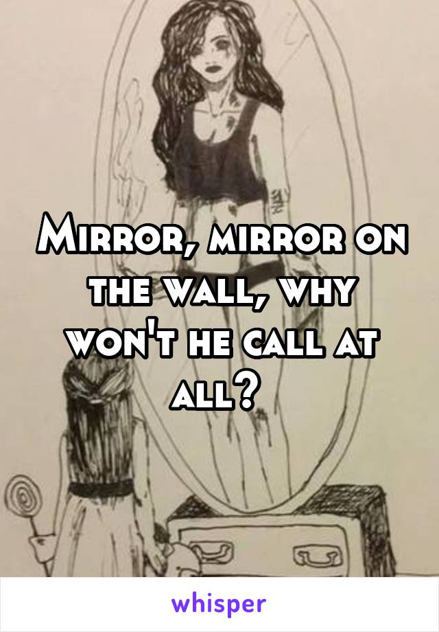 Mirror, mirror on the wall, why won't he call at all?