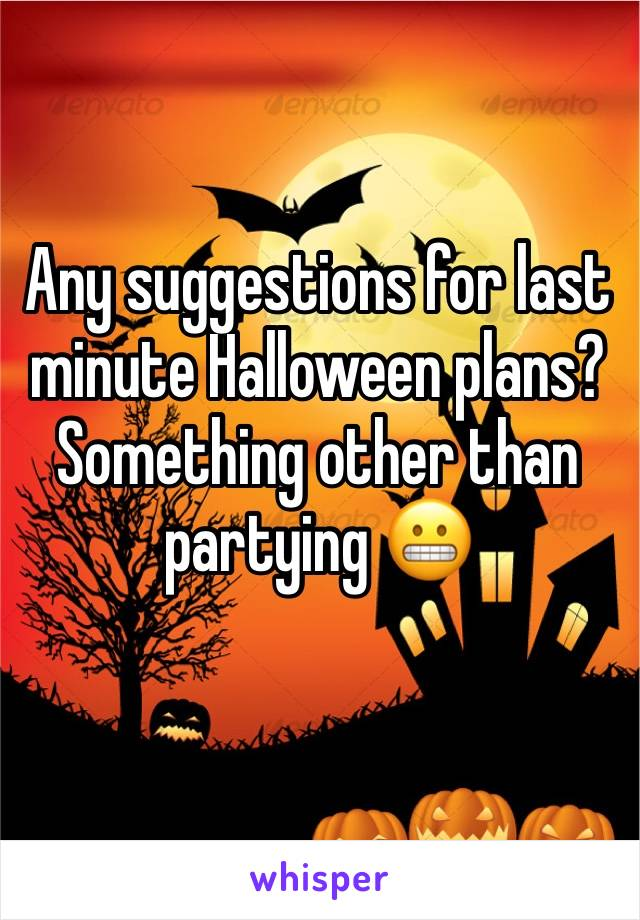 Any suggestions for last minute Halloween plans? Something other than partying 😬