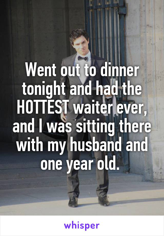 Went out to dinner tonight and had the HOTTEST waiter ever, and I was sitting there with my husband and one year old.