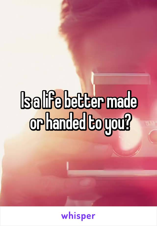 Is a life better made  or handed to you?
