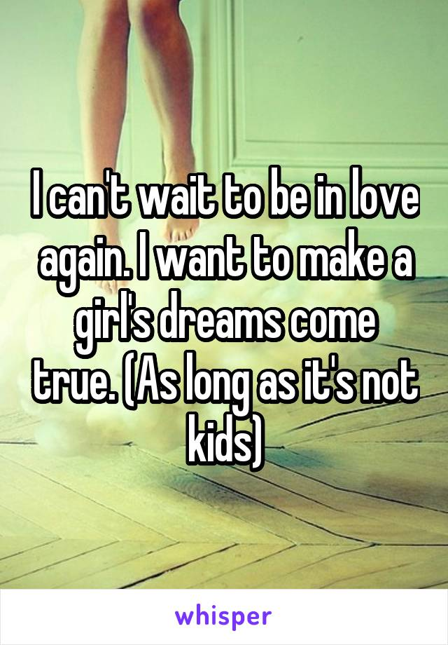 I can't wait to be in love again. I want to make a girl's dreams come true. (As long as it's not kids)
