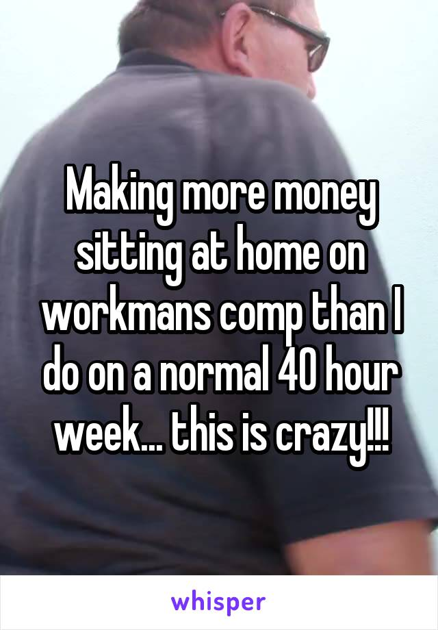 Making more money sitting at home on workmans comp than I do on a normal 40 hour week... this is crazy!!!