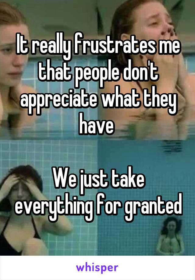 It really frustrates me that people don't appreciate what they have   We just take everything for granted