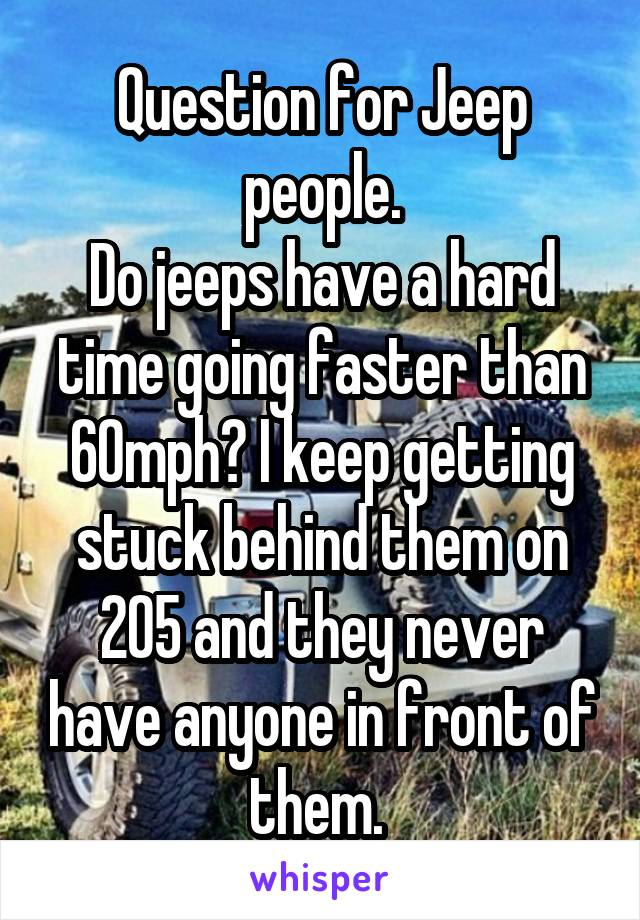 Question for Jeep people. Do jeeps have a hard time going faster than 60mph? I keep getting stuck behind them on 205 and they never have anyone in front of them.