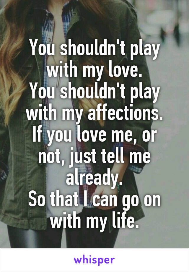 You shouldn't play with my love. You shouldn't play with my affections. If you love me, or not, just tell me already. So that I can go on with my life.